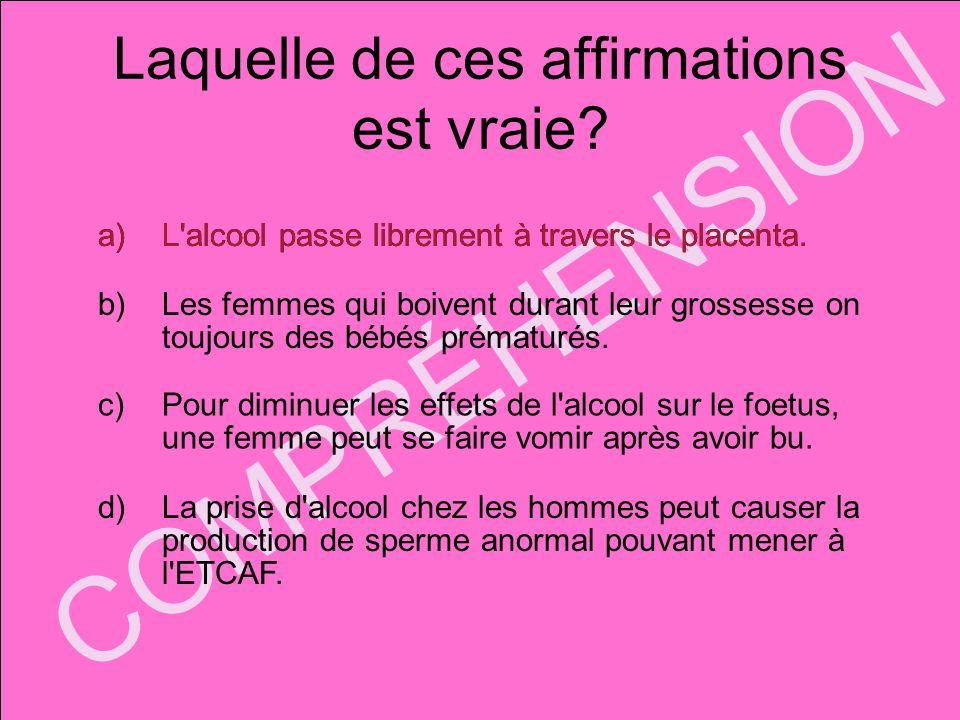 COMPRÉHENSION Laquelle de ces affirmations est vraie? a)L'alcool passe librement à travers le placenta. b)Les femmes qui boivent durant leur grossesse
