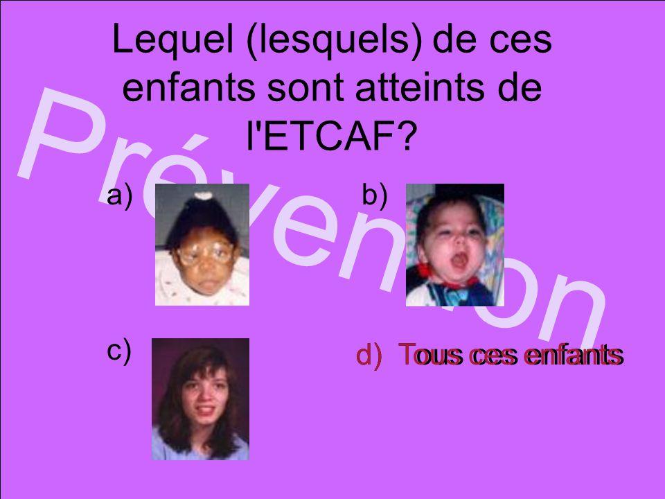 Lequel (lesquels) de ces enfants sont atteints de l'ETCAF? Prévention d) Tous ces enfants a)b) c) d) Tous ces enfants