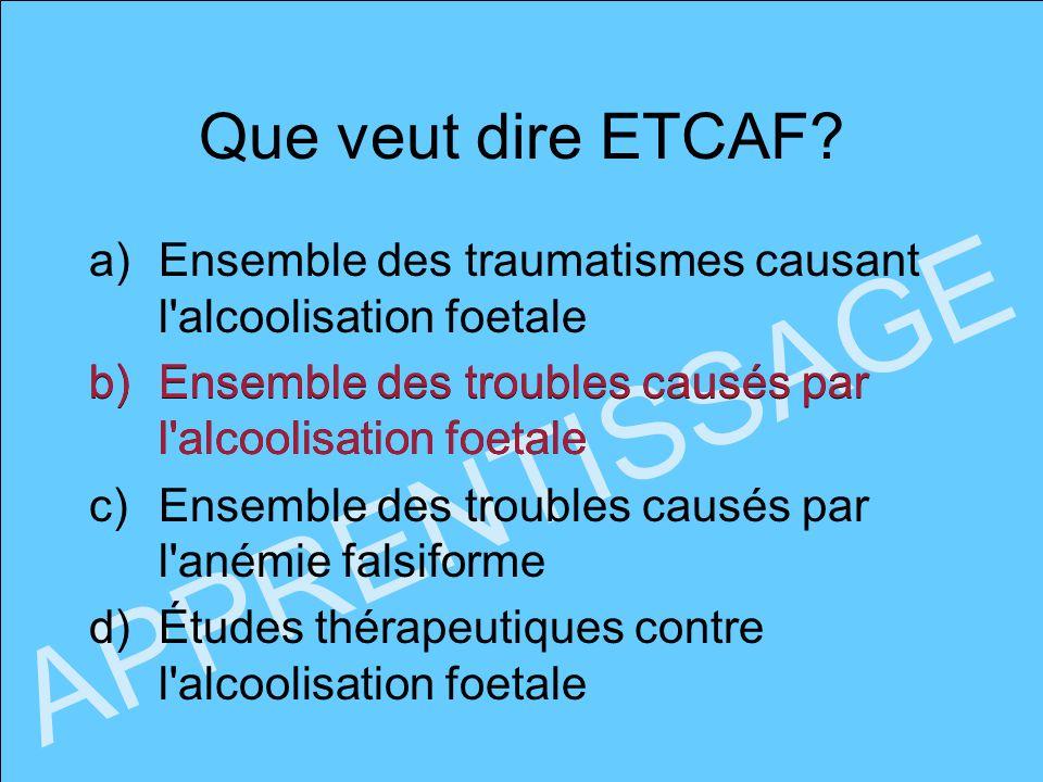Que veut dire ETCAF? APPRENTISSAGE a)Ensemble des traumatismes causant l'alcoolisation foetale b)Ensemble des troubles causés par l'alcoolisation foet