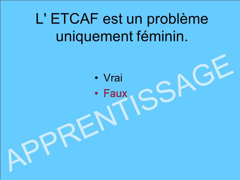 L' ETCAF est un problème uniquement féminin. Vrai Faux APPRENTISSAGE Faux