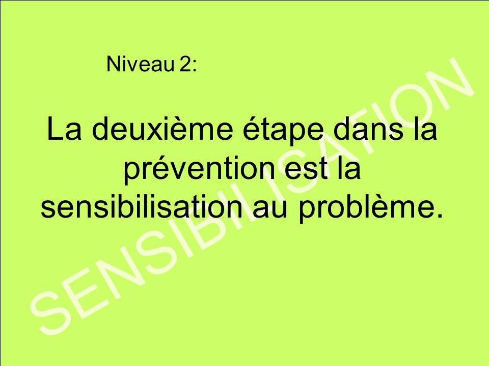 SENSIBILISATION La deuxième étape dans la prévention est la sensibilisation au problème. Niveau 2: