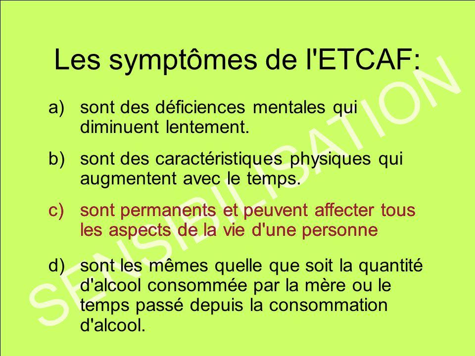 SENSIBILISATION Les symptômes de l'ETCAF: a)sont des déficiences mentales qui diminuent lentement. b)sont des caractéristiques physiques qui augmenten
