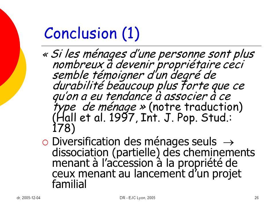 dr, 2005-12-04DR - EJC Lyon, 200526 Conclusion (1) « Si les ménages dune personne sont plus nombreux à devenir propriétaire ceci semble témoigner dun