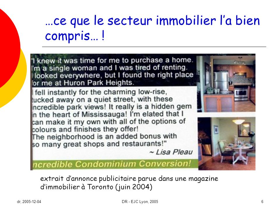 dr, 2005-12-04DR - EJC Lyon, 200527 Conclusion (suite et fin) Allons donc au-delà dune modélisation des trajectoires résidentielles sous-tendues par vision normative (et familialiste) du parcours de vie… pour cela, besoin de mieux conceptualiser influences contextuelles… en quoi loffre et le système dhabitation favorisent- ou entravent-ils louverture de la propriété résidentielle à des ménages non traditionnels .