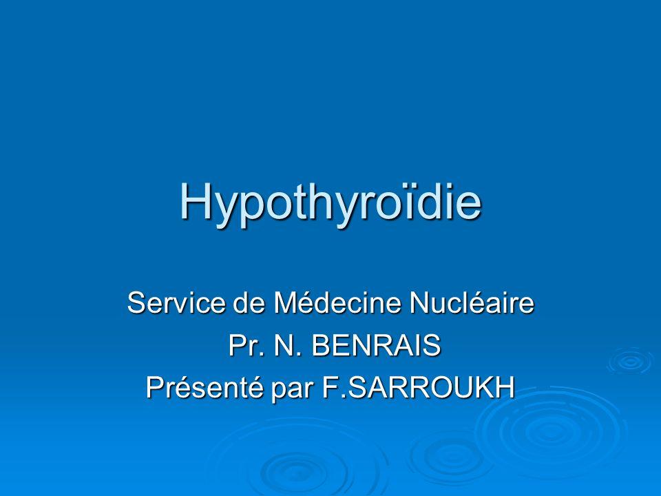 Hypothyroïdie Service de Médecine Nucléaire Pr. N. BENRAIS Pr. N. BENRAIS Présenté par F.SARROUKH