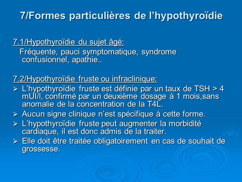 7/Formes particulières de lhypothyroïdie 7.1/Hypothyroïdie du sujet âgé: Fréquente, pauci symptomatique, syndrome confusionnel, apathie.. Fréquente, p