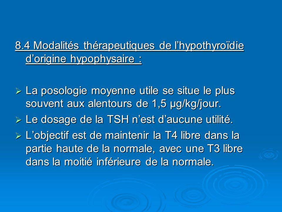 8.4 Modalités thérapeutiques de lhypothyroïdie dorigine hypophysaire : La posologie moyenne utile se situe le plus souvent aux alentours de 1,5 μg/kg/