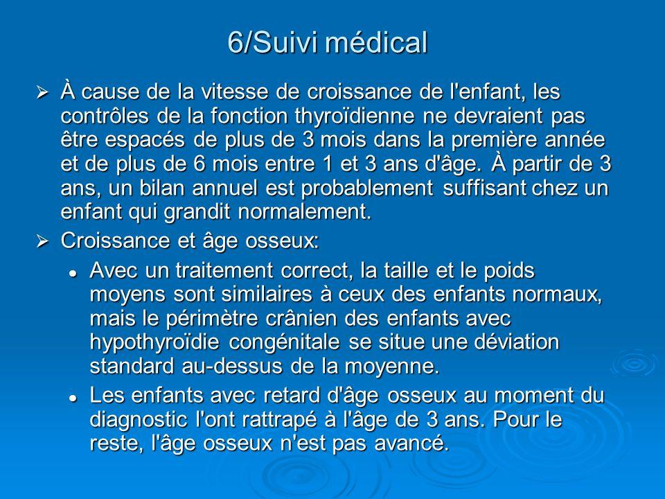 6/Suivi médical À cause de la vitesse de croissance de l'enfant, les contrôles de la fonction thyroïdienne ne devraient pas être espacés de plus de 3