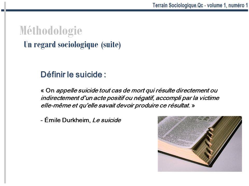 Méthodologie Un regard sociologique (suite) Définir le suicide : « On appelle suicide tout cas de mort qui résulte directement ou indirectement d un acte positif ou négatif, accompli par la victime elle-même et qu elle savait devoir produire ce résultat.