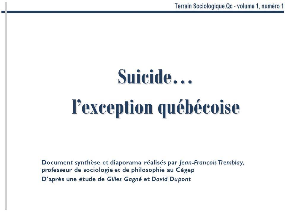 Suicide… lexception québécoise Document synthèse et diaporama réalisés par Jean-François Tremblay, professeur de sociologie et de philosophie au Cégep Daprès une étude de Gilles Gagné et David Dupont