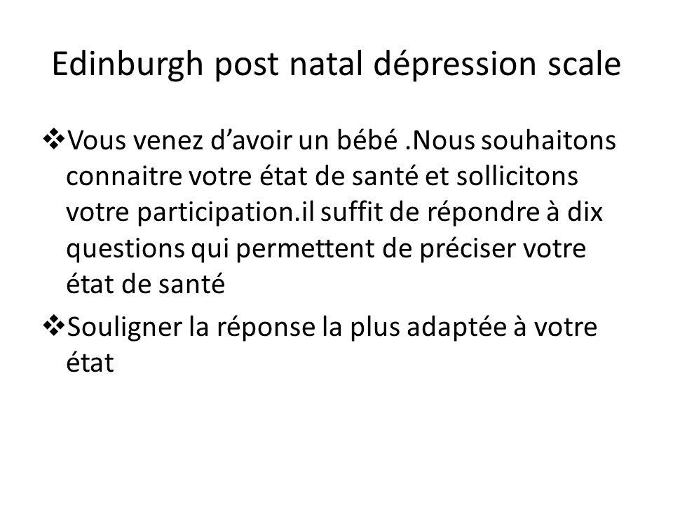 Edinburgh post natal dépression scale Vous venez davoir un bébé.Nous souhaitons connaitre votre état de santé et sollicitons votre participation.il su