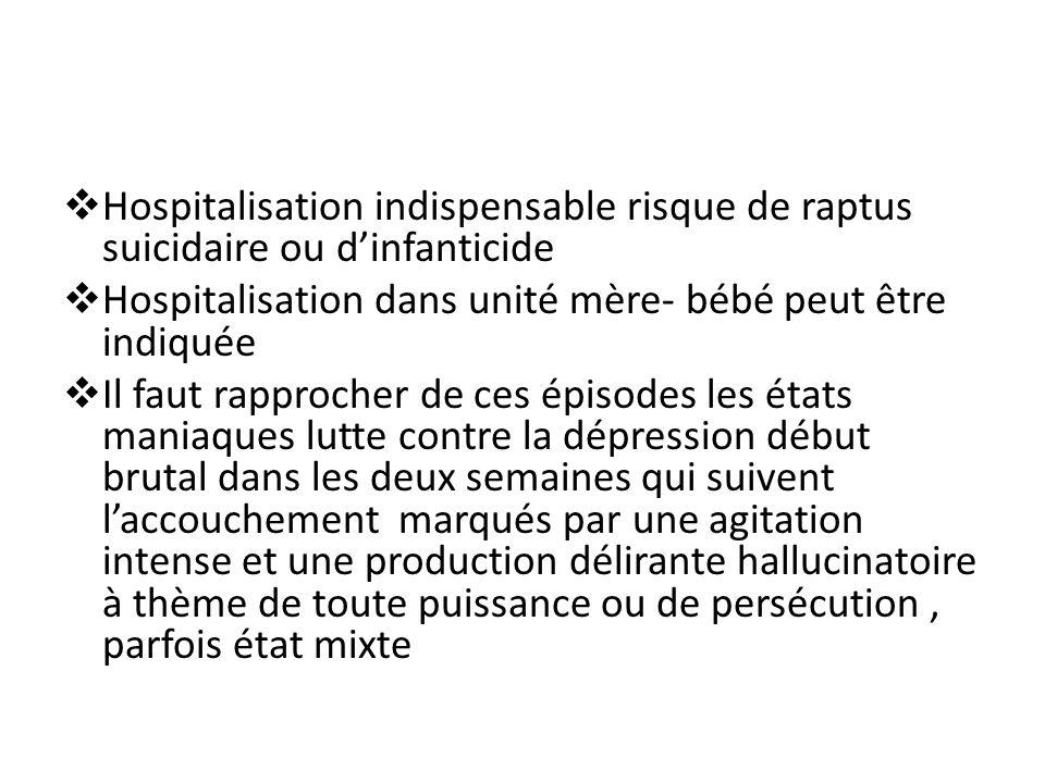 Hospitalisation indispensable risque de raptus suicidaire ou dinfanticide Hospitalisation dans unité mère- bébé peut être indiquée Il faut rapprocher