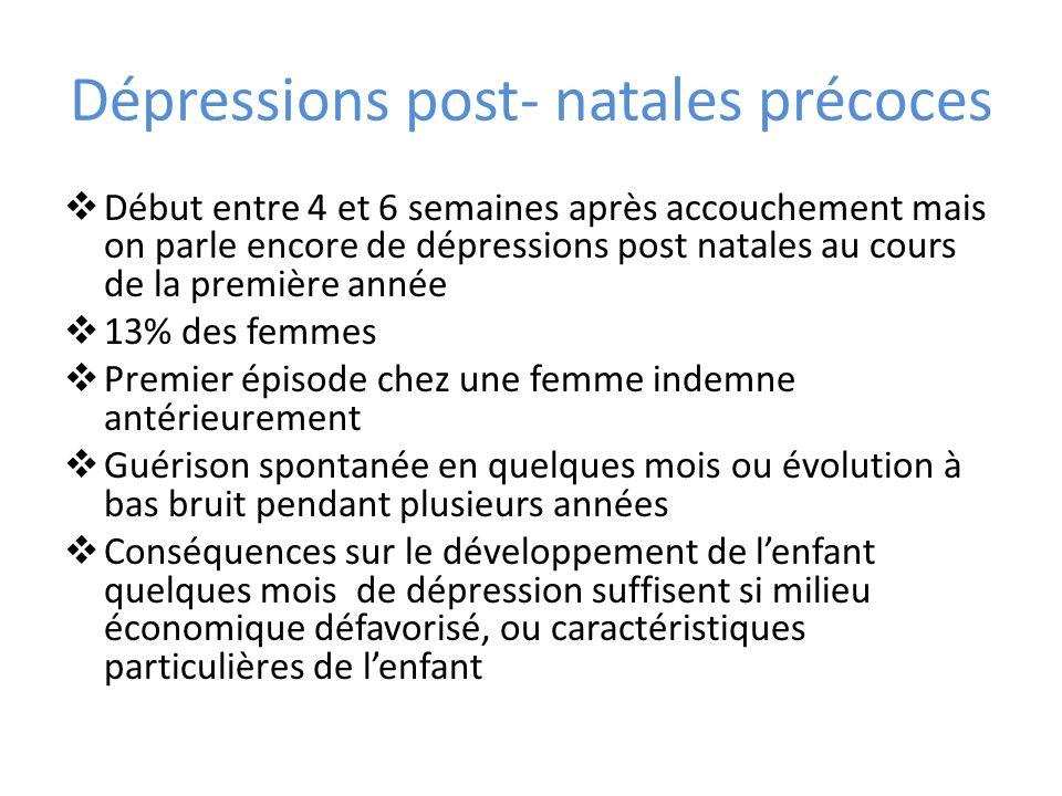 Dépressions post- natales précoces Début entre 4 et 6 semaines après accouchement mais on parle encore de dépressions post natales au cours de la prem