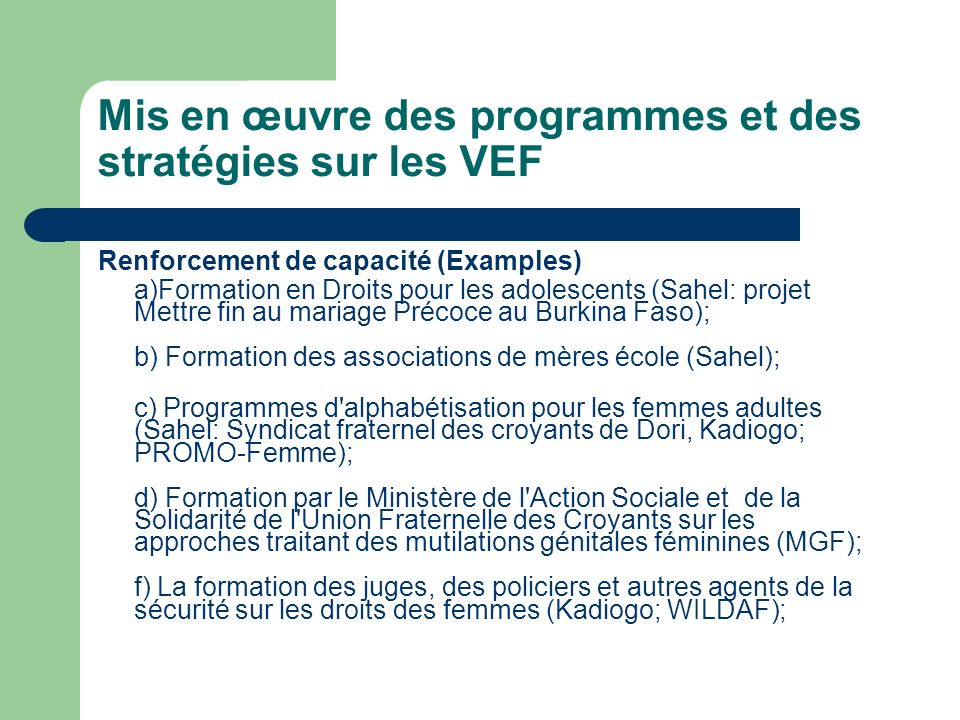 Mis en œuvre des programmes et des stratégies sur les VEF Renforcement de capacité (Examples) a)Formation en Droits pour les adolescents (Sahel: proje