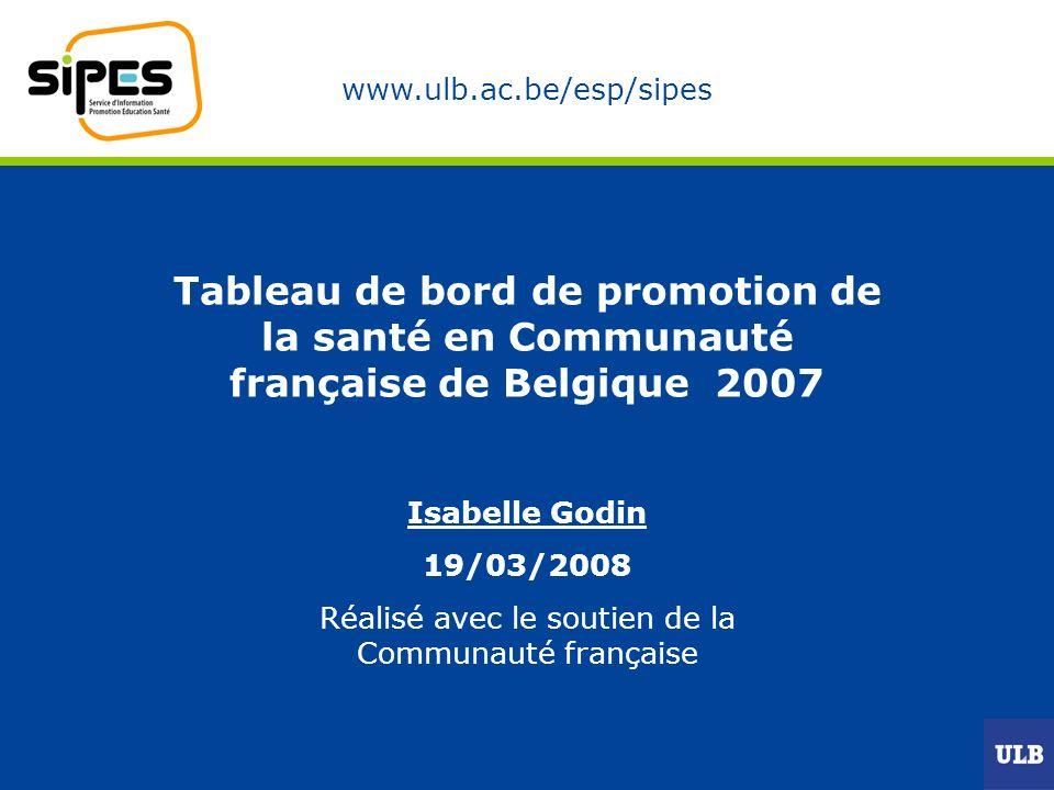 www.ulb.ac.be/esp/sipes Tableau de bord de promotion de la santé en Communauté française de Belgique 2007 Isabelle Godin 19/03/2008 Réalisé avec le soutien de la Communauté française