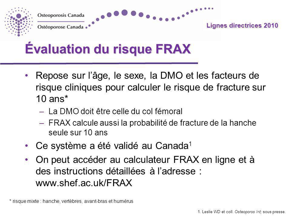 Lignes directrices 2010 Évaluation du risque FRAX Repose sur lâge, le sexe, la DMO et les facteurs de risque cliniques pour calculer le risque de frac