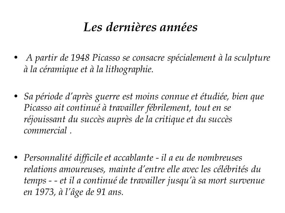 Les dernières années A partir de 1948 Picasso se consacre spécialement à la sculpture à la céramique et à la lithographie. Sa période daprès guerre es