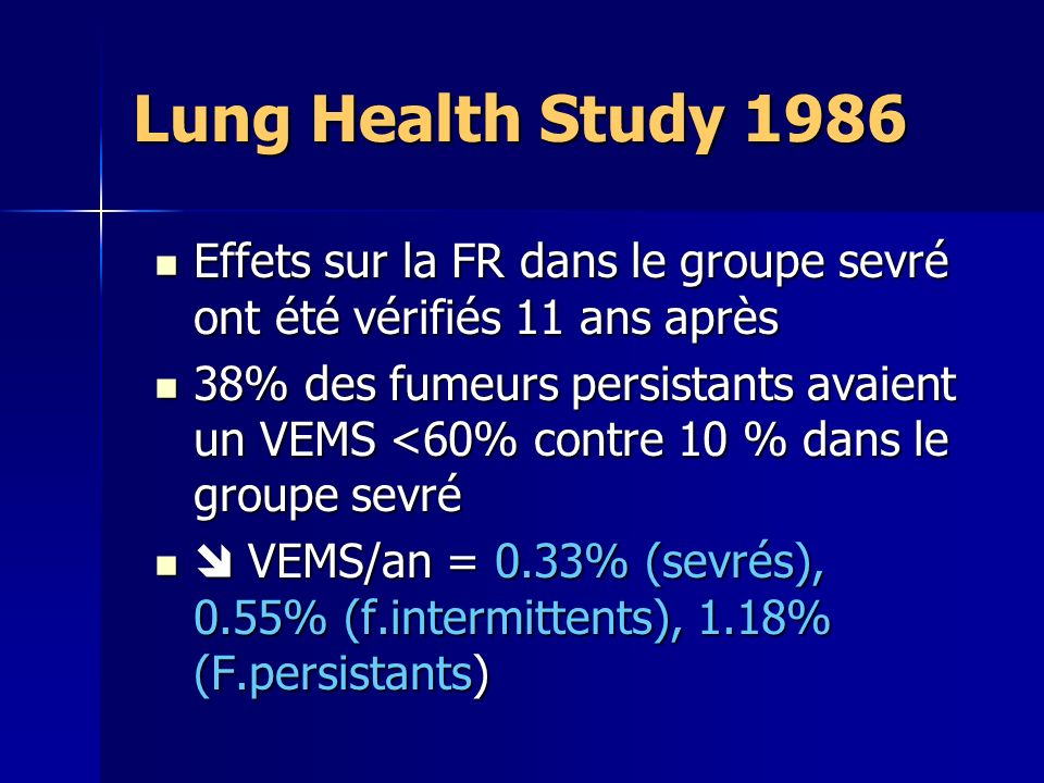 Lung Health Study 1986 Effets sur la FR dans le groupe sevré ont été vérifiés 11 ans après Effets sur la FR dans le groupe sevré ont été vérifiés 11 ans après 38% des fumeurs persistants avaient un VEMS <60% contre 10 % dans le groupe sevré 38% des fumeurs persistants avaient un VEMS <60% contre 10 % dans le groupe sevré VEMS/an = 0.33% (sevrés), 0.55% (f.intermittents), 1.18% (F.persistants) VEMS/an = 0.33% (sevrés), 0.55% (f.intermittents), 1.18% (F.persistants)