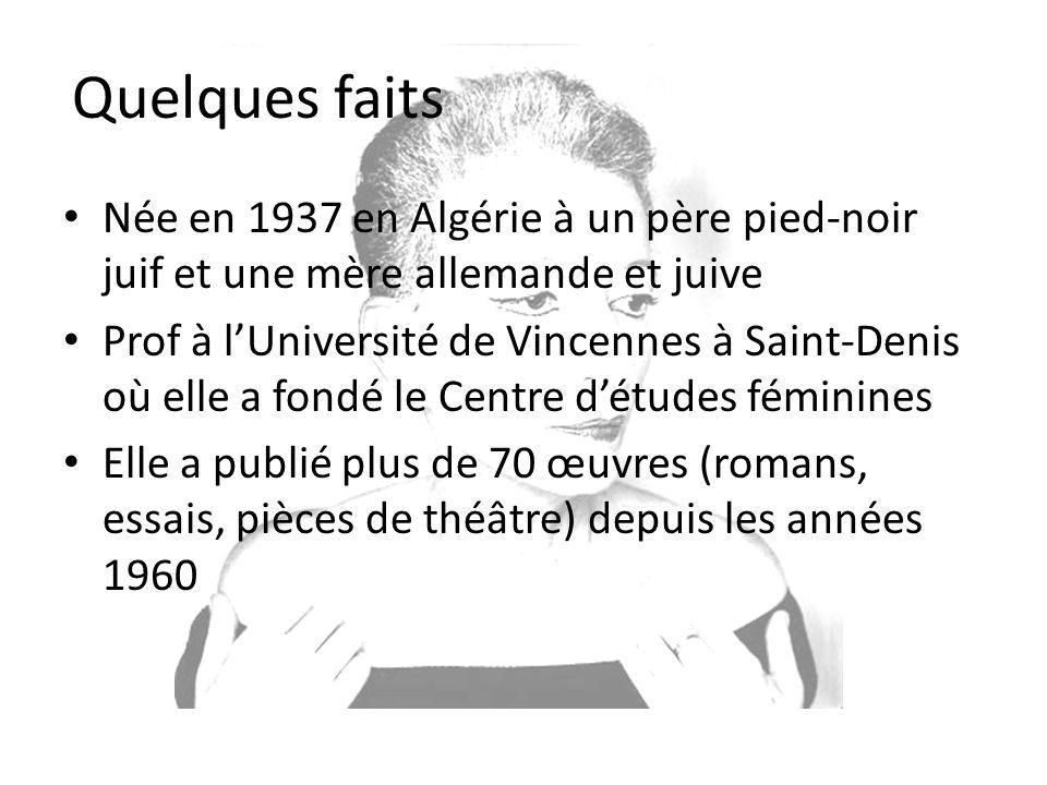 Née en 1937 en Algérie à un père pied-noir juif et une mère allemande et juive Prof à lUniversité de Vincennes à Saint-Denis où elle a fondé le Centre détudes féminines Elle a publié plus de 70 œuvres (romans, essais, pièces de théâtre) depuis les années 1960 Quelques faits