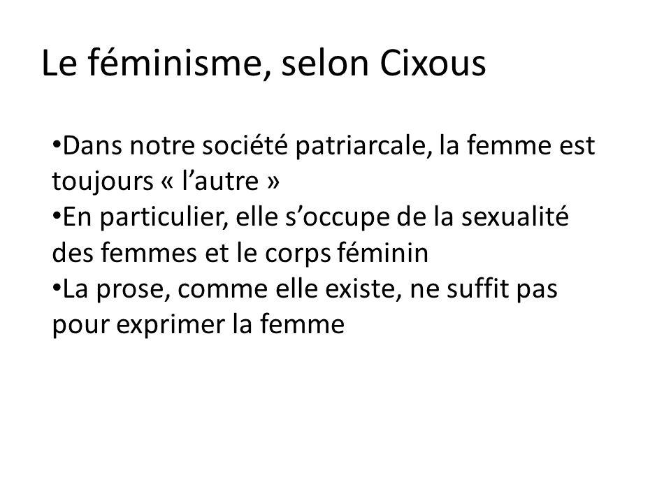 Le féminisme, selon Cixous Dans notre société patriarcale, la femme est toujours « lautre » En particulier, elle soccupe de la sexualité des femmes et le corps féminin La prose, comme elle existe, ne suffit pas pour exprimer la femme