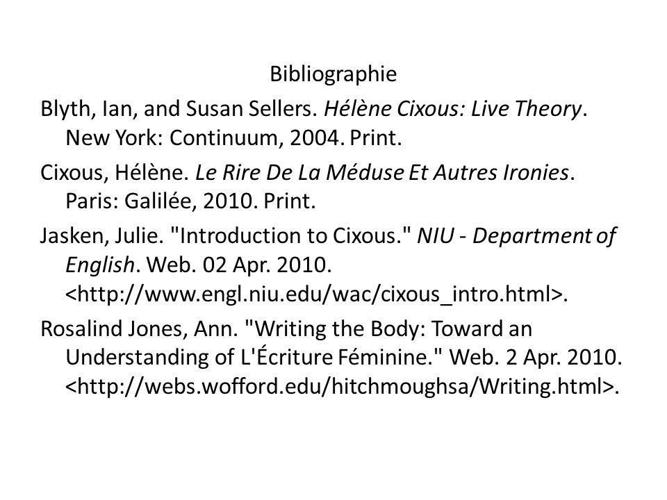 Bibliographie Blyth, Ian, and Susan Sellers. Hélène Cixous: Live Theory. New York: Continuum, 2004. Print. Cixous, Hélène. Le Rire De La Méduse Et