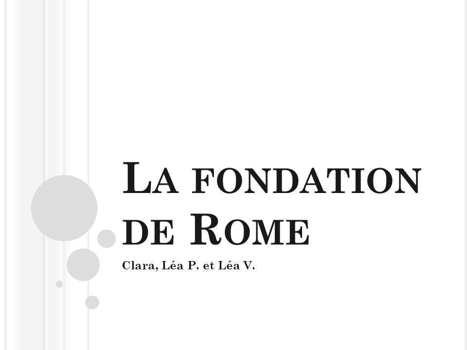 L A FONDATION DE R OME Clara, Léa P. et Léa V.