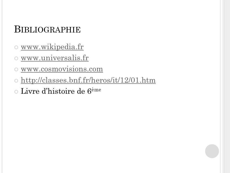 B IBLIOGRAPHIE www.wikipedia.fr www.universalis.fr www.cosmovisions.com http://classes.bnf.fr/heros/it/12/01.htm Livre dhistoire de 6 ème