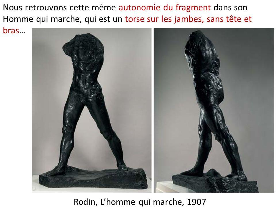 Rodin, Lhomme qui marche, 1907 Nous retrouvons cette même autonomie du fragment dans son Homme qui marche, qui est un torse sur les jambes, sans tête