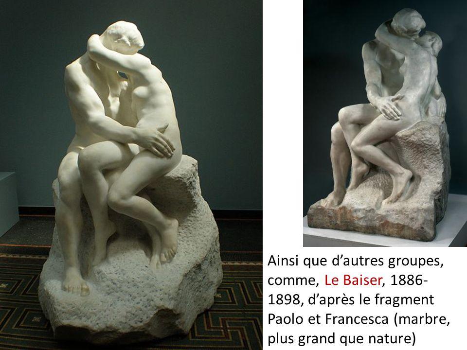 Ainsi que dautres groupes, comme, Le Baiser, 1886- 1898, daprès le fragment Paolo et Francesca (marbre, plus grand que nature)