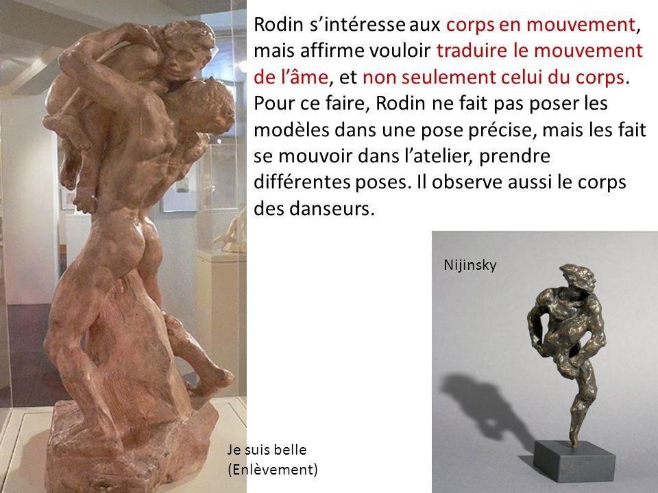Rodin sintéresse aux corps en mouvement, mais affirme vouloir traduire le mouvement de lâme, et non seulement celui du corps. Pour ce faire, Rodin ne