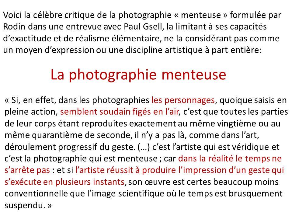 La photographie menteuse Voici la célèbre critique de la photographie « menteuse » formulée par Rodin dans une entrevue avec Paul Gsell, la limitant à