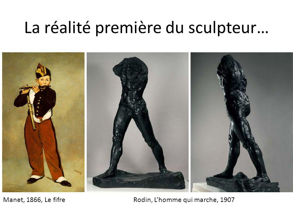La réalité première dun sculpteur… Si Manet affirme que les taches de couleurs sur une surface plane sont la réalité première du peintre, celle du sculpteur est la matière malléable dans les masses de laquelle, sous les mains du sculpteur, une forme prend vie…