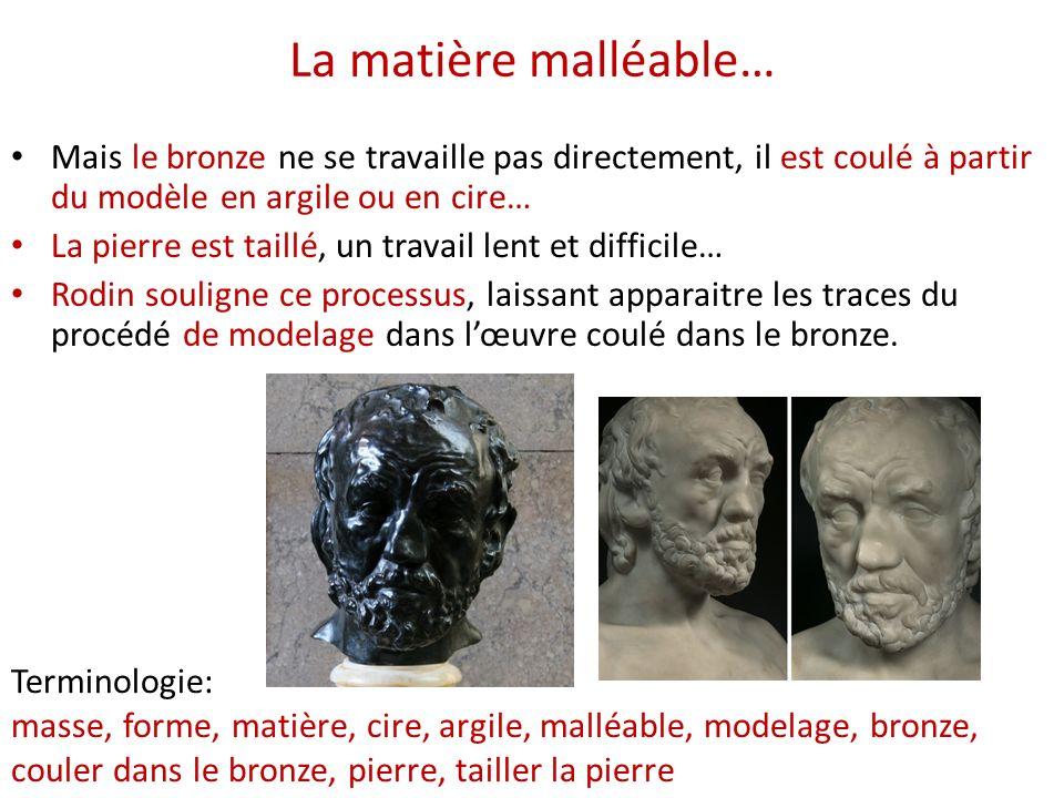 La matière malléable… Mais le bronze ne se travaille pas directement, il est coulé à partir du modèle en argile ou en cire… La pierre est taillé, un t