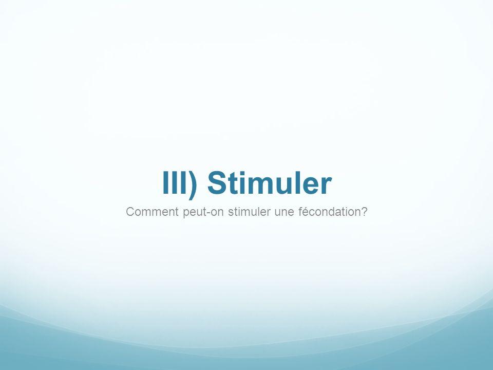 III) Stimuler Comment peut-on stimuler une fécondation?