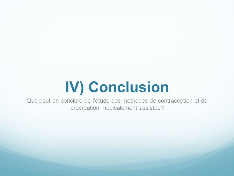 IV) Conclusion Que peut-on conclure de létude des méthodes de contraception et de procréation médicalement assistée?