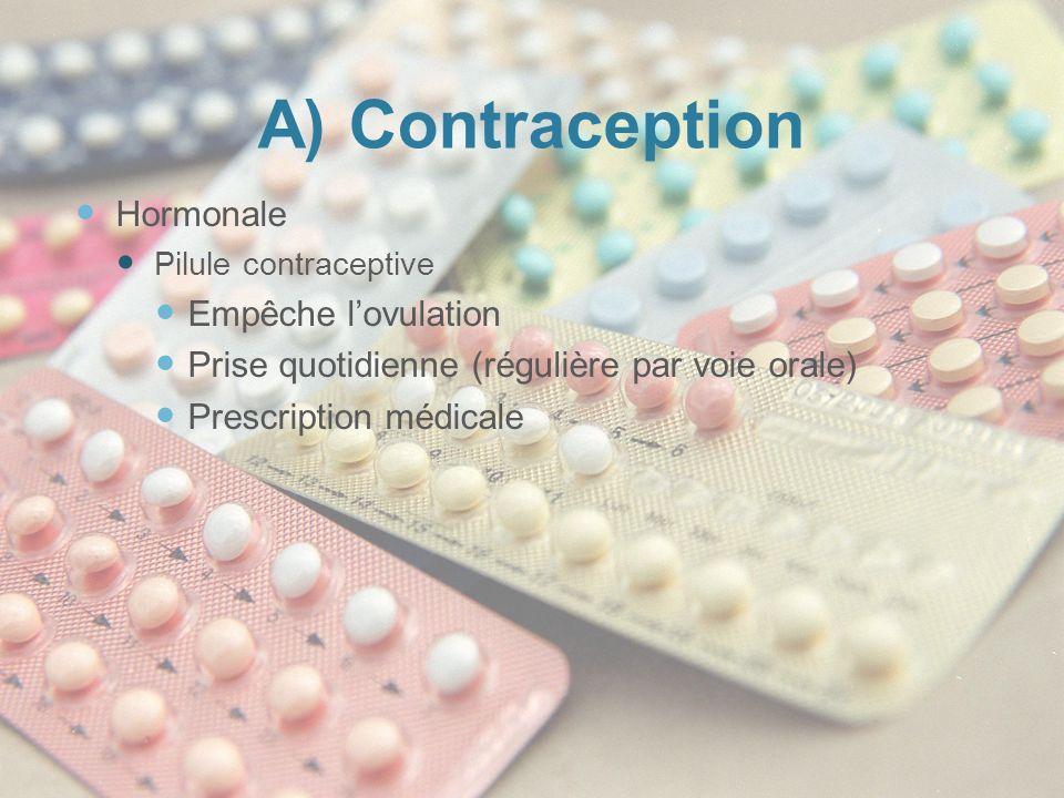 A) Contraception Hormonale Pilule contraceptive Empêche lovulation Prise quotidienne (régulière par voie orale) Prescription médicale