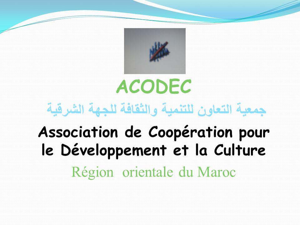 ACODEC جمعية التعاون للتنمية والثقافة للجهة الشرقية Association de Coopération pour le Développement et la Culture Région orientale du Maroc