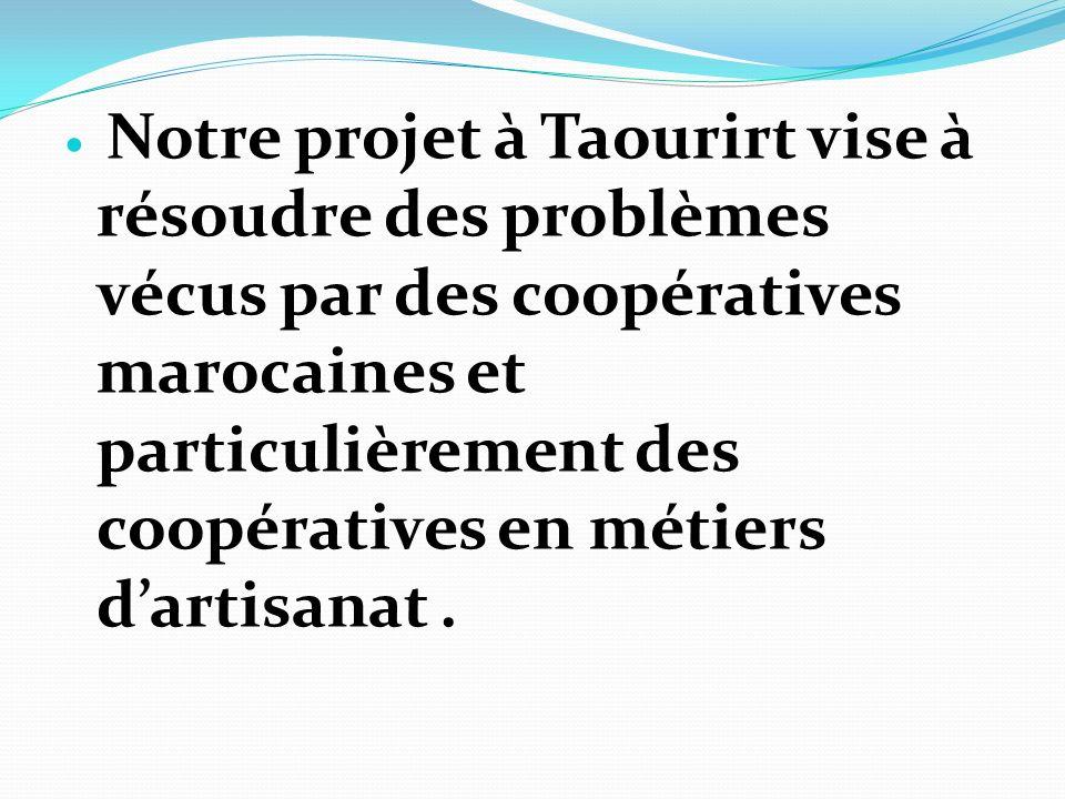Notre projet à Taourirt vise à résoudre des problèmes vécus par des coopératives marocaines et particulièrement des coopératives en métiers dartisanat