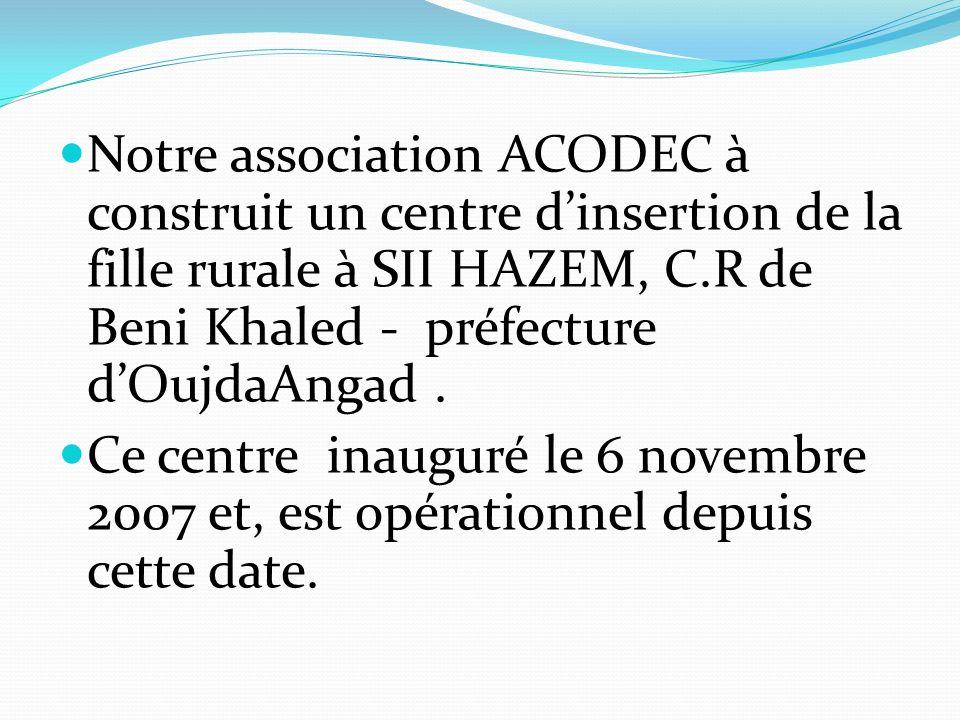 Notre association ACODEC à construit un centre dinsertion de la fille rurale à SII HAZEM, C.R de Beni Khaled - préfecture dOujdaAngad. Ce centre inaug