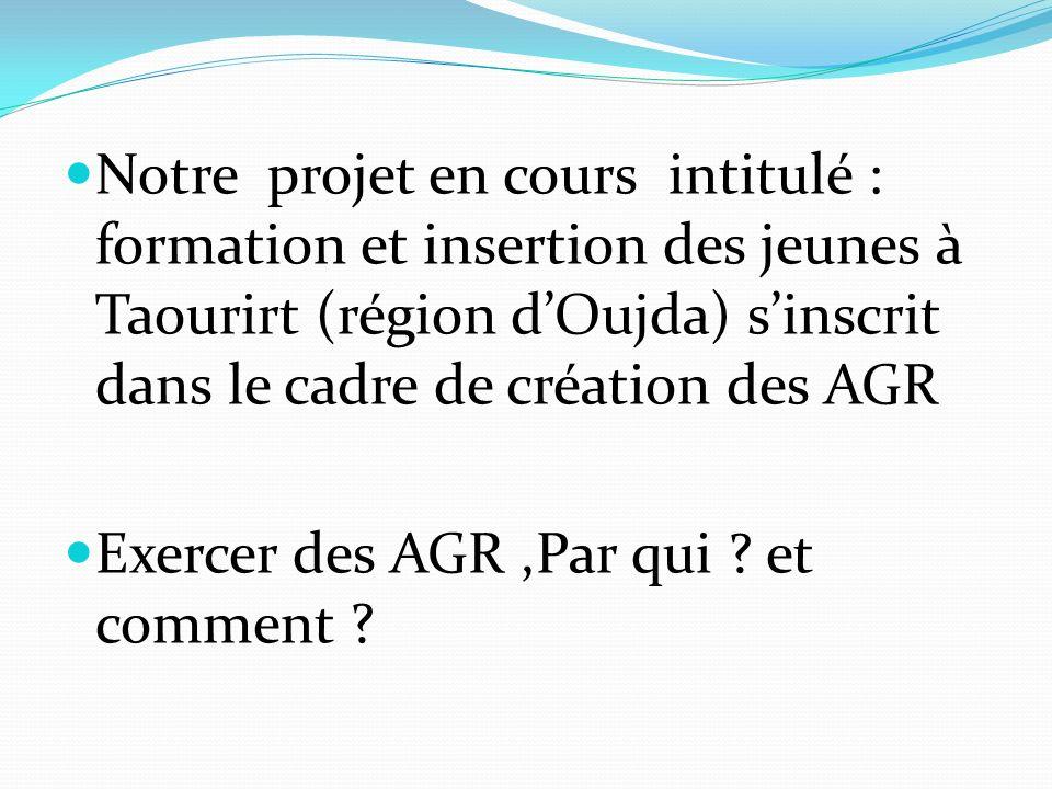 Notre projet en cours intitulé : formation et insertion des jeunes à Taourirt (région dOujda) sinscrit dans le cadre de création des AGR Exercer des A