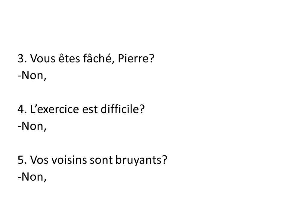 3.Vous êtes fâché, Pierre. -Non, 4. Lexercice est difficile.