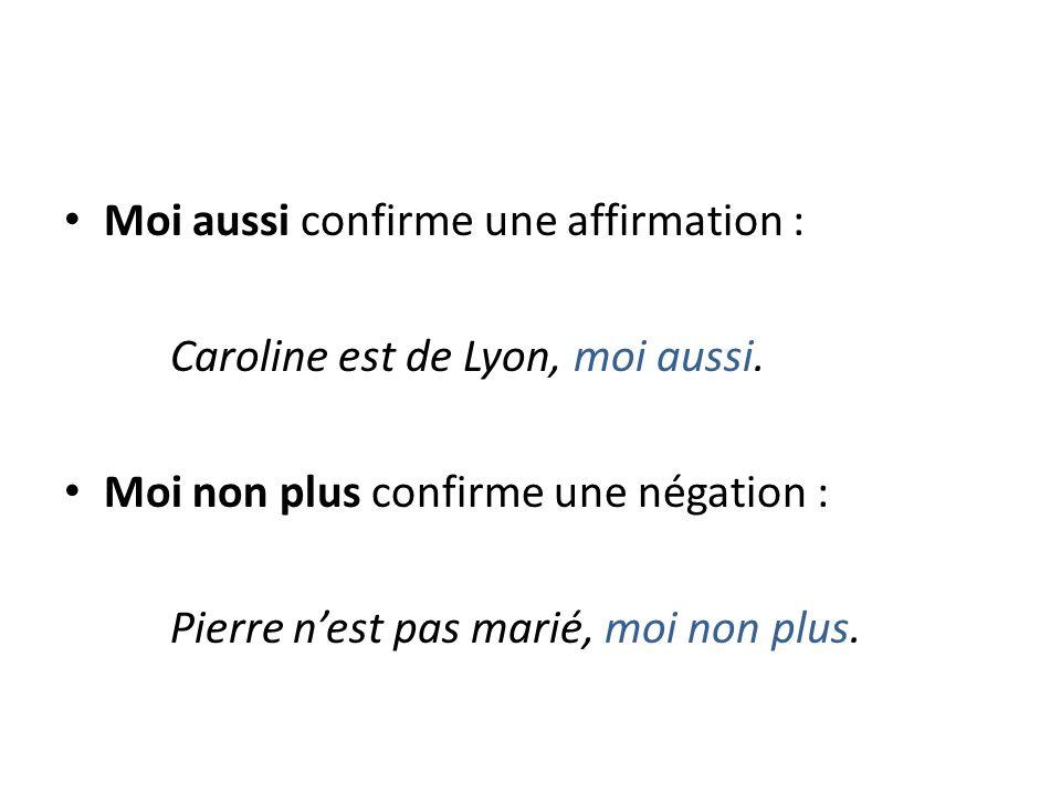 Moi aussi confirme une affirmation : Caroline est de Lyon, moi aussi.