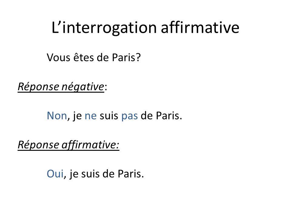 Linterrogation affirmative Vous êtes de Paris.Réponse négative: Non, je ne suis pas de Paris.