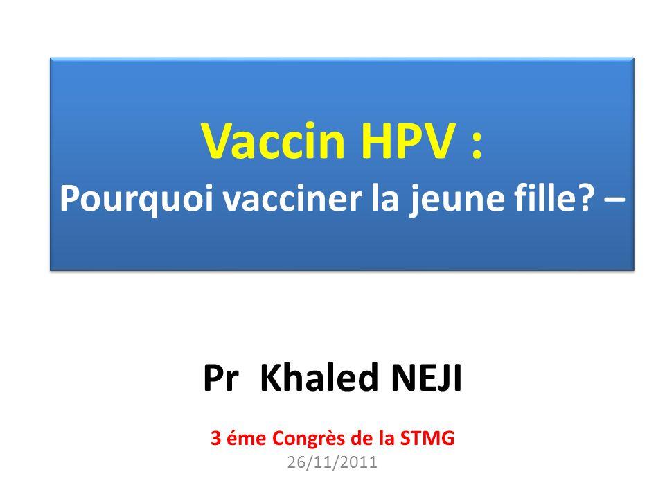 Vaccin HPV : Pourquoi vacciner la jeune fille? – Pr Khaled NEJI 3 éme Congrès de la STMG 26/11/2011