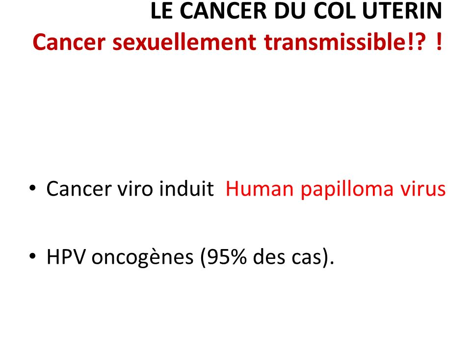 LE CANCER DU COL UTERIN Cancer sexuellement transmissible!? ! Cancer viro induit Human papilloma virus HPV oncogènes (95% des cas).