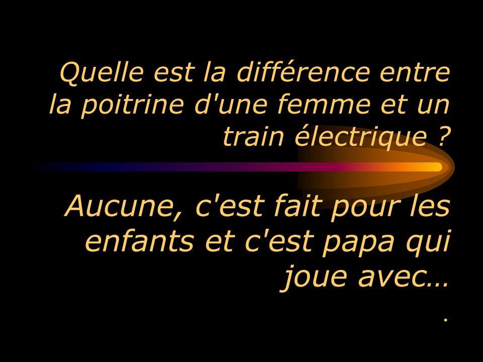 Quelle est la différence entre la poitrine d'une femme et un train électrique ? Aucune, c'est fait pour les enfants et c'est papa qui joue avec….
