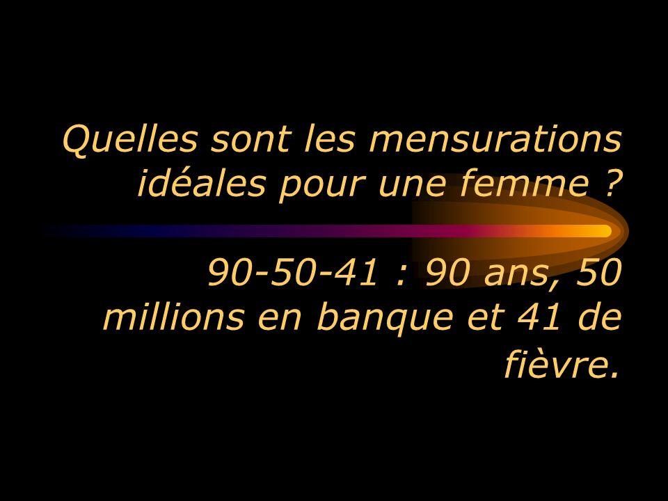 Quelles sont les mensurations idéales pour une femme ? 90-50-41 : 90 ans, 50 millions en banque et 41 de fièvre.