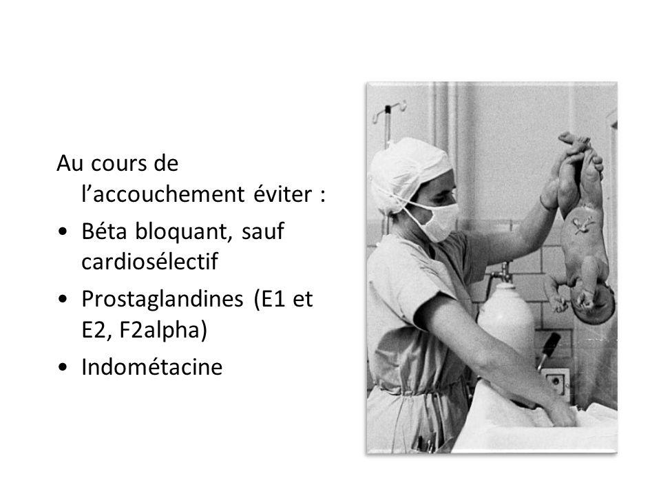 Au cours de laccouchement éviter : Béta bloquant, sauf cardiosélectif Prostaglandines (E1 et E2, F2alpha) Indométacine