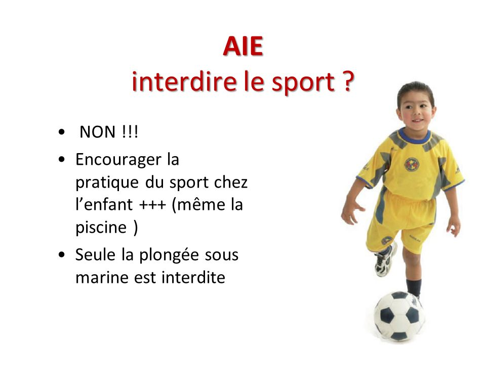 AIE interdire le sport ? NON !!! Encourager la pratique du sport chez lenfant +++ (même la piscine ) Seule la plongée sous marine est interdite