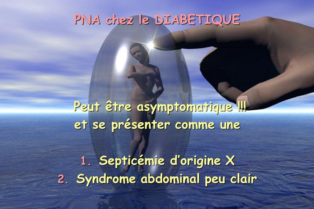 PNA chez le DIABETIQUE Peut être asymptomatique !!! Peut être asymptomatique !!! et se présenter comme une 1. Septicémie dorigine X 2. Syndrome abdomi